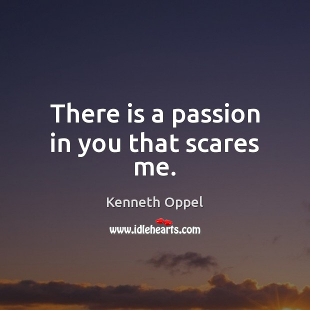 There is a passion in you that scares me. Image