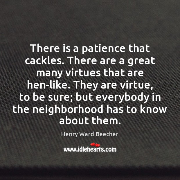 There is a patience that cackles. There are a great many virtues Henry Ward Beecher Picture Quote