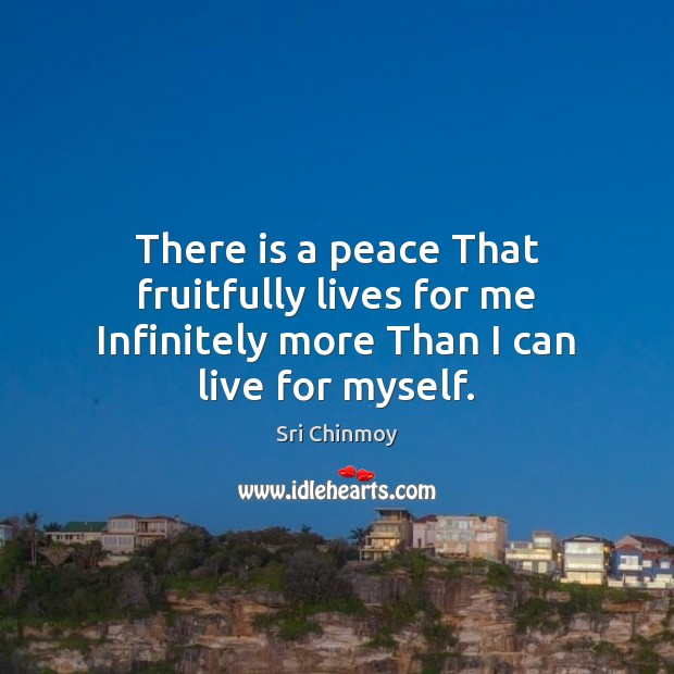 There is a peace That fruitfully lives for me Infinitely more Than I can live for myself. Image