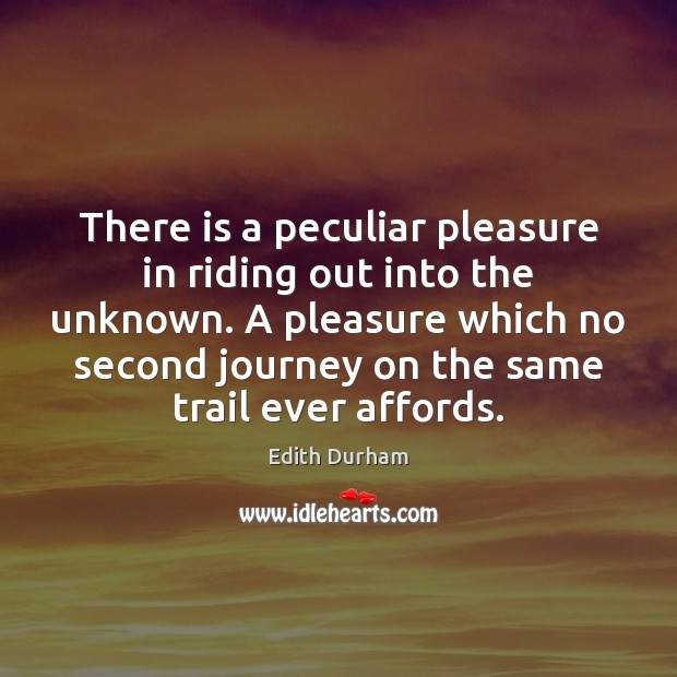 There is a peculiar pleasure in riding out into the unknown. A Image