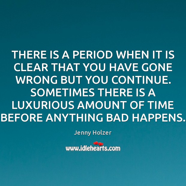THERE IS A PERIOD WHEN IT IS CLEAR THAT YOU HAVE GONE Jenny Holzer Picture Quote