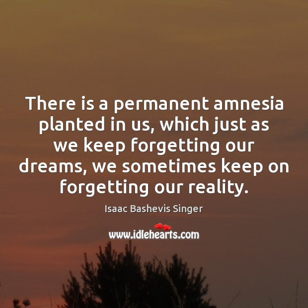 Image, There is a permanent amnesia planted in us, which just as we