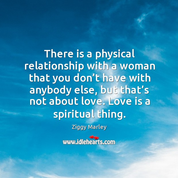 There is a physical relationship with a woman that you don't have with anybody else Image