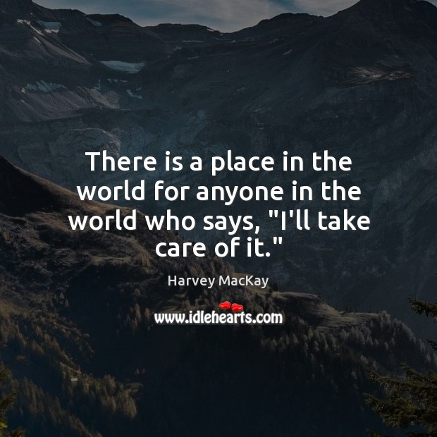 """There is a place in the world for anyone in the world who says, """"I'll take care of it."""" Harvey MacKay Picture Quote"""
