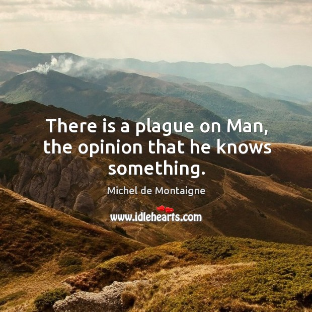 There is a plague on Man, the opinion that he knows something. Image
