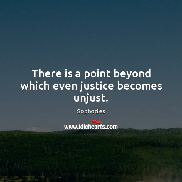 Image, There is a point beyond which even justice becomes unjust.