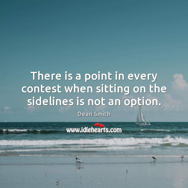 There is a point in every contest when sitting on the sidelines is not an option. Image