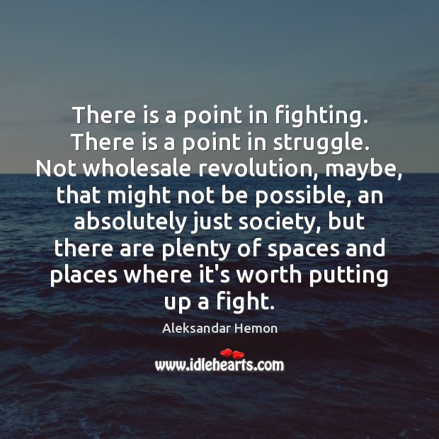 There is a point in fighting. There is a point in struggle. Image