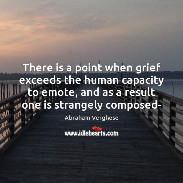 There is a point when grief exceeds the human capacity to emote, Abraham Verghese Picture Quote