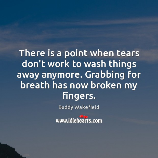 There is a point when tears don't work to wash things away Image