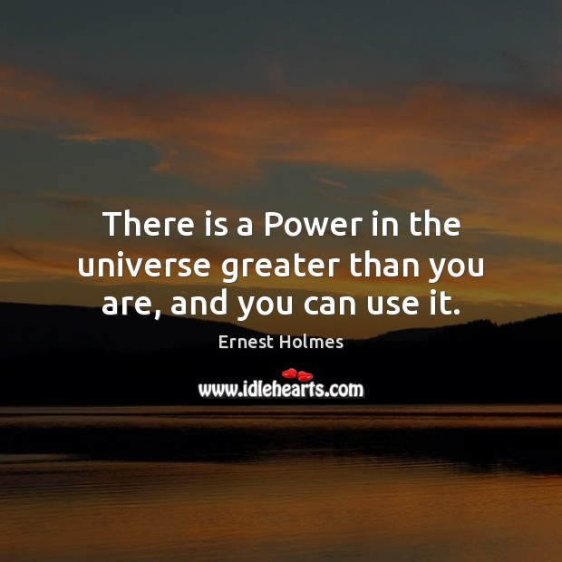 There is a Power in the universe greater than you are, and you can use it. Ernest Holmes Picture Quote