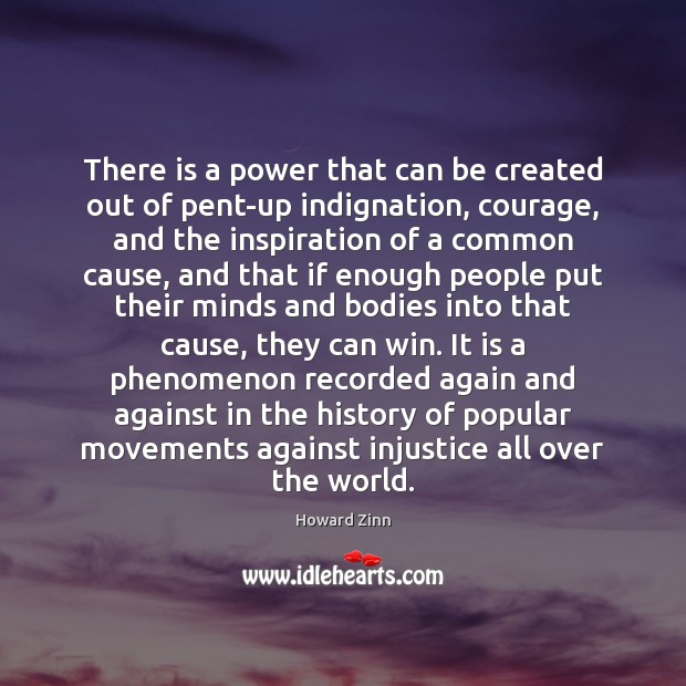 There is a power that can be created out of pent-up indignation, Howard Zinn Picture Quote