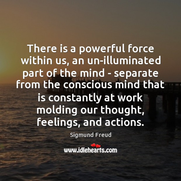 There is a powerful force within us, an un-illuminated part of the Sigmund Freud Picture Quote