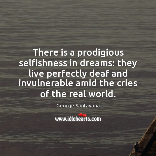 There is a prodigious selfishness in dreams: they live perfectly deaf and Image