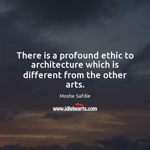 There is a profound ethic to architecture which is different from the other arts. Moshe Safdie Picture Quote