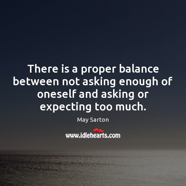 There is a proper balance between not asking enough of oneself and May Sarton Picture Quote
