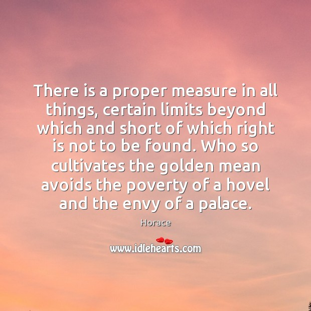 There is a proper measure in all things, certain limits beyond which Image