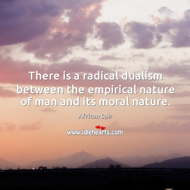 There is a radical dualism between the empirical nature of man and its moral nature. African Spir Picture Quote