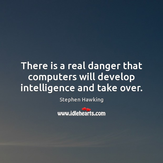 Image, There is a real danger that computers will develop intelligence and take over.