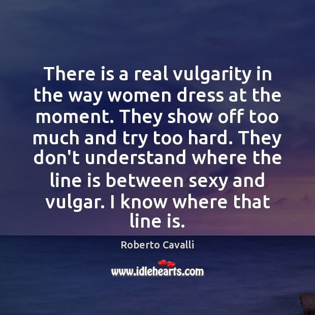 There is a real vulgarity in the way women dress at the Image
