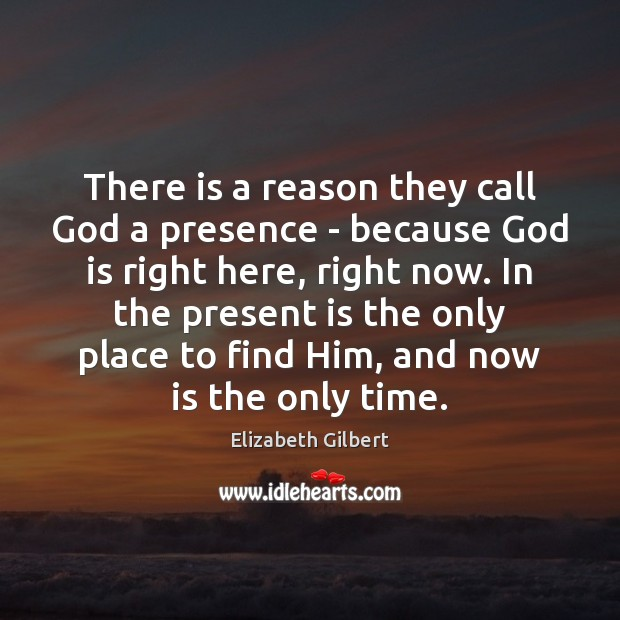 There is a reason they call God a presence – because God Elizabeth Gilbert Picture Quote
