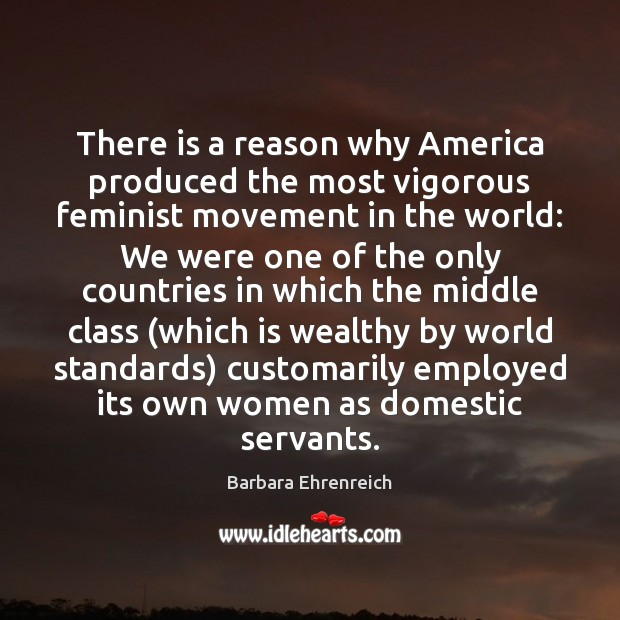 There is a reason why America produced the most vigorous feminist movement Barbara Ehrenreich Picture Quote