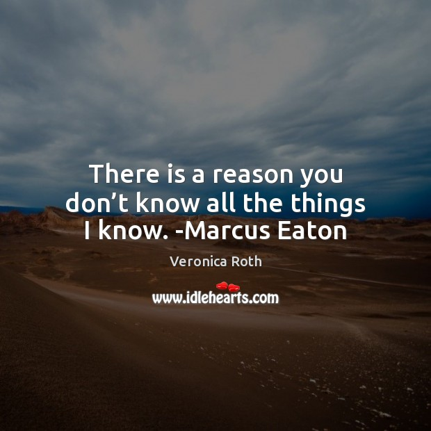 There is a reason you don't know all the things I know. -Marcus Eaton Image