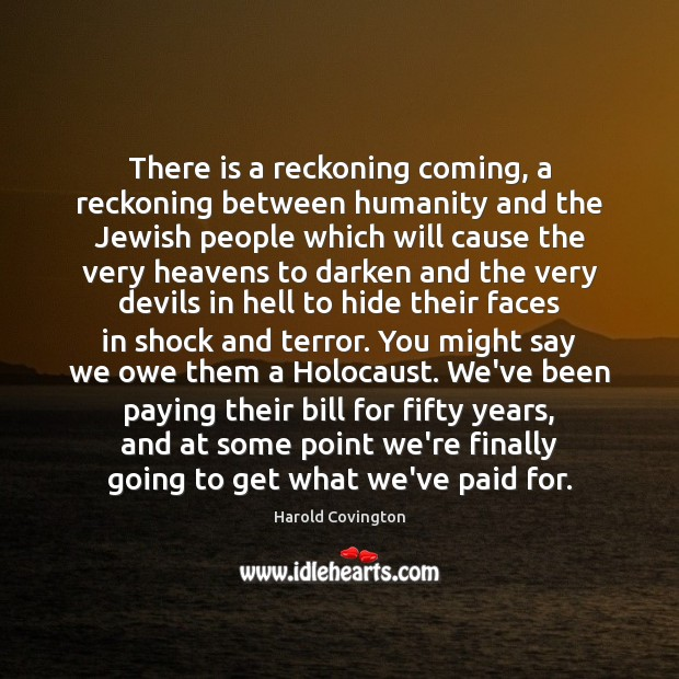 There is a reckoning coming, a reckoning between humanity and the Jewish Image