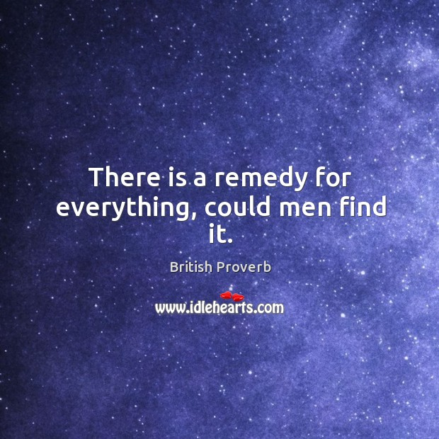 There is a remedy for everything, could men find it. British Proverbs Image
