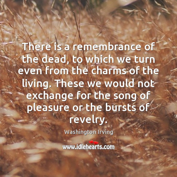 There is a remembrance of the dead, to which we turn even Washington Irving Picture Quote