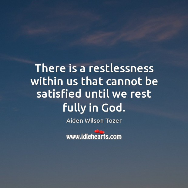 There is a restlessness within us that cannot be satisfied until we rest fully in God. Image