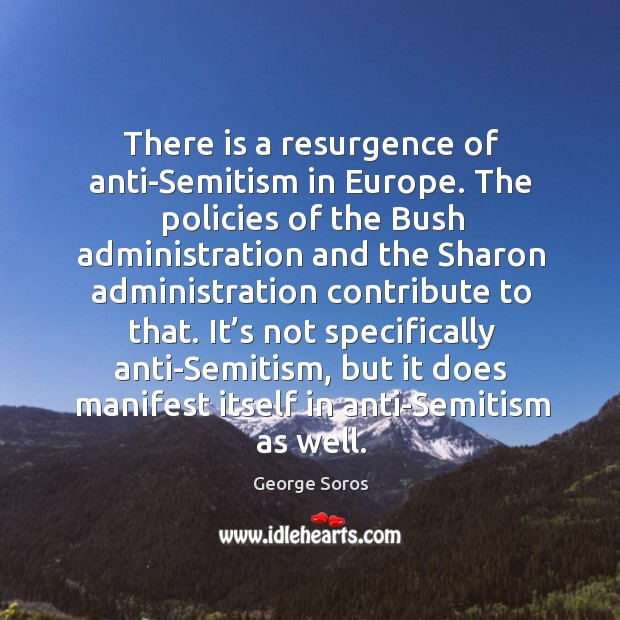 There is a resurgence of anti-semitism in europe. The policies of the bush administration and the Image