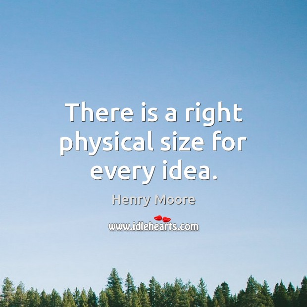 There is a right physical size for every idea. Henry Moore Picture Quote