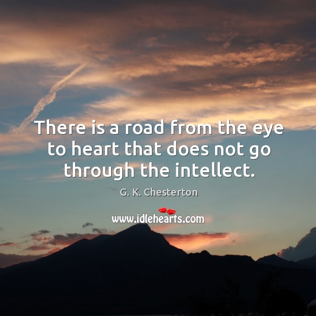There is a road from the eye to heart that does not go through the intellect. G. K. Chesterton Picture Quote