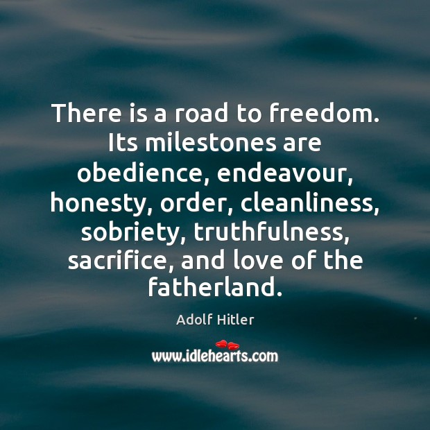 There is a road to freedom. Its milestones are obedience, endeavour, honesty, Adolf Hitler Picture Quote