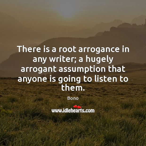 There is a root arrogance in any writer; a hugely arrogant assumption Image