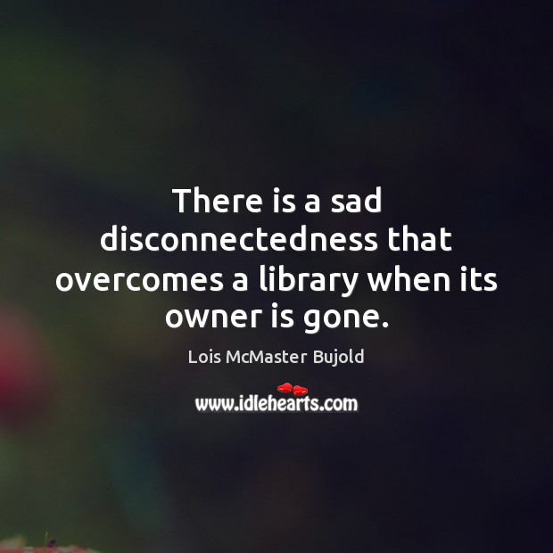 There is a sad disconnectedness that overcomes a library when its owner is gone. Image