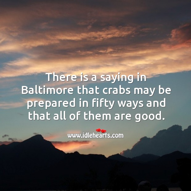 There is a saying in baltimore that crabs may be prepared in fifty ways and that all of them are good. Image