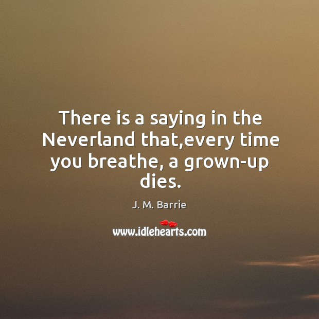 There is a saying in the neverland that,every time you breathe, a grown-up dies. Image