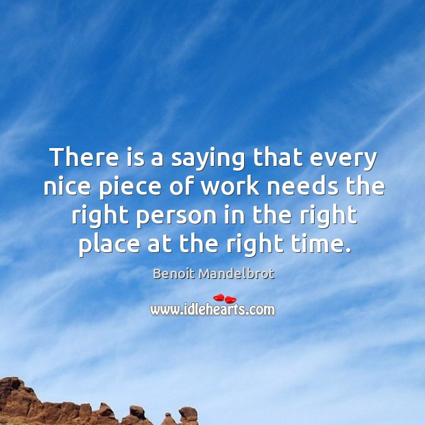 There is a saying that every nice piece of work needs the right person in the right place at the right time. Benoit Mandelbrot Picture Quote