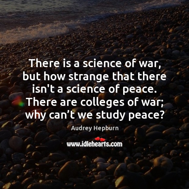 There is a science of war, but how strange that there isn't Audrey Hepburn Picture Quote