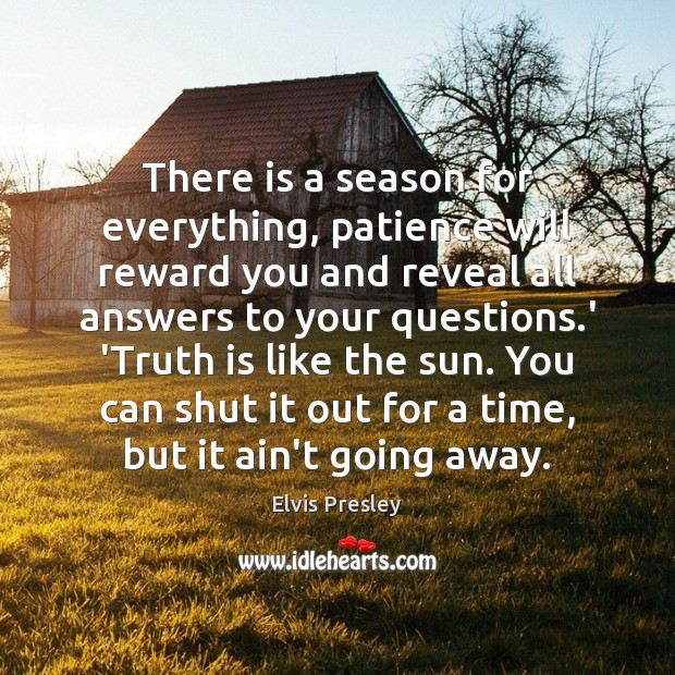 There is a season for everything, patience will reward you and reveal Elvis Presley Picture Quote