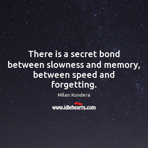 Image, There is a secret bond between slowness and memory, between speed and forgetting.