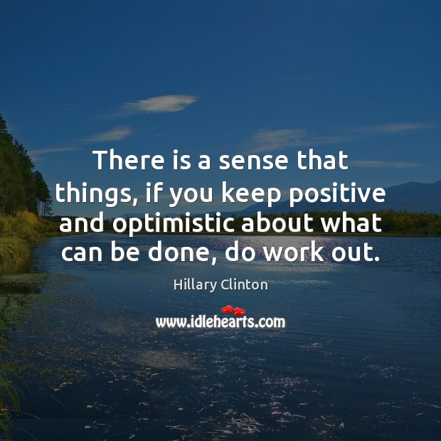 There is a sense that things, if you keep positive and optimistic Image