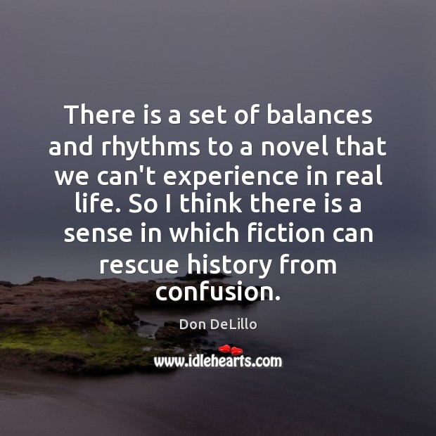 There is a set of balances and rhythms to a novel that Don DeLillo Picture Quote