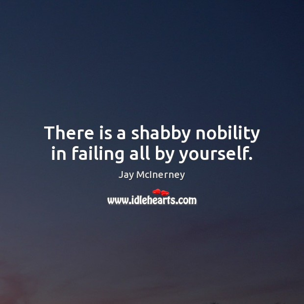 There is a shabby nobility in failing all by yourself. Jay McInerney Picture Quote