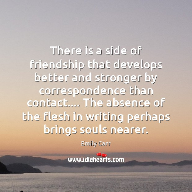 There is a side of friendship that develops better and stronger by Emily Carr Picture Quote