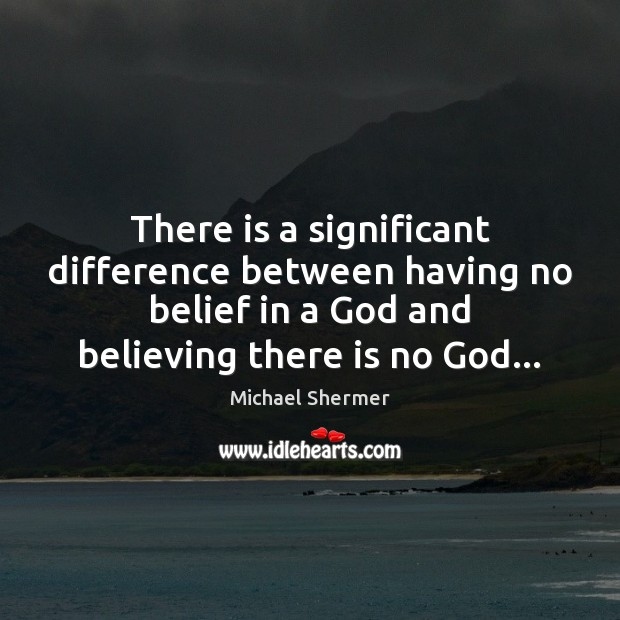 There is a significant difference between having no belief in a God Michael Shermer Picture Quote