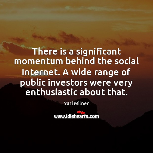 There is a significant momentum behind the social Internet. A wide range Yuri Milner Picture Quote