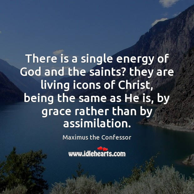 There is a single energy of God and the saints? they are Maximus the Confessor Picture Quote